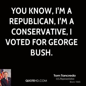 Tom Tancredo - You know, I'm a Republican, I'm a Conservative, I voted for George Bush.