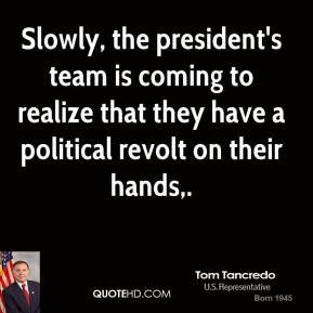 Tom Tancredo  - Slowly, the president's team is coming to realize that they have a political revolt on their hands.