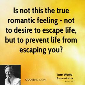 Is not this the true romantic feeling - not to desire to escape life, but to prevent life from escaping you?