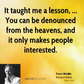 It taught me a lesson, ... You can be denounced from the heavens, and it only makes people interested.