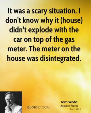 It was a scary situation. I don't know why it (house) didn't explode with the car on top of the gas meter. The meter on the house was disintegrated.