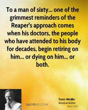 To a man of sixty... one of the grimmest reminders of the Reaper's approach comes when his doctors, the people who have attended to his body for decades, begin retiring on him... or dying on him... or both.