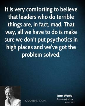 Tom Wolfe - It is very comforting to believe that leaders who do terrible things are, in fact, mad. That way, all we have to do is make sure we don't put psychotics in high places and we've got the problem solved.