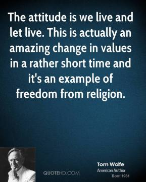The attitude is we live and let live. This is actually an amazing change in values in a rather short time and it's an example of freedom from religion.
