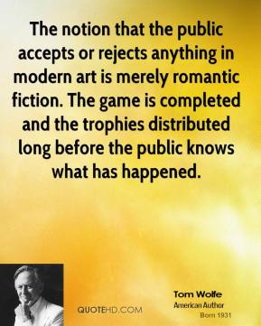 Tom Wolfe - The notion that the public accepts or rejects anything in modern art is merely romantic fiction. The game is completed and the trophies distributed long before the public knows what has happened.