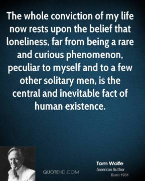 Tom Wolfe - The whole conviction of my life now rests upon the belief that loneliness, far from being a rare and curious phenomenon, peculiar to myself and to a few other solitary men, is the central and inevitable fact of human existence.