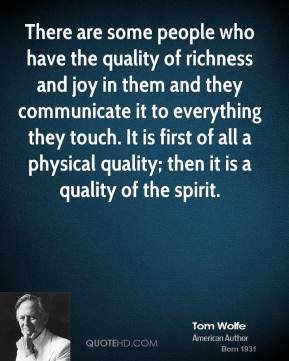 Tom Wolfe - There are some people who have the quality of richness and joy in them and they communicate it to everything they touch. It is first of all a physical quality; then it is a quality of the spirit.