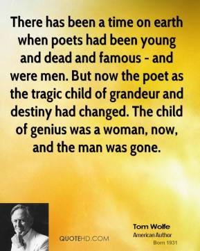 There has been a time on earth when poets had been young and dead and famous - and were men. But now the poet as the tragic child of grandeur and destiny had changed. The child of genius was a woman, now, and the man was gone.