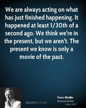 We are always acting on what has just finished happening. It happened at least 1/30th of a second ago. We think we're in the present, but we aren't. The present we know is only a movie of the past.