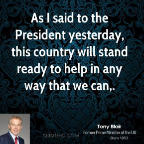 Tony Blair  - As I said to the President yesterday, this country will stand ready to help in any way that we can.