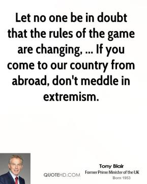 Tony Blair  - Let no one be in doubt that the rules of the game are changing, ... If you come to our country from abroad, don't meddle in extremism.