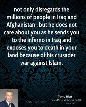Tony Blair  - not only disregards the millions of people in Iraq and Afghanistan , but he does not care about you as he sends you to the inferno in Iraq and exposes you to death in your land because of his crusader war against Islam.