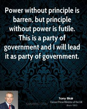 Tony Blair  - Power without principle is barren, but principle without power is futile. This is a party of government and I will lead it as party of government.