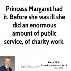 Tony Blair  - Princess Margaret had it. Before she was ill she did an enormous amount of public service, of charity work.