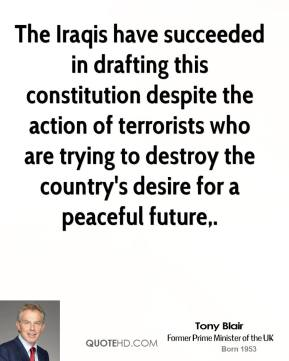 Tony Blair  - The Iraqis have succeeded in drafting this constitution despite the action of terrorists who are trying to destroy the country's desire for a peaceful future.