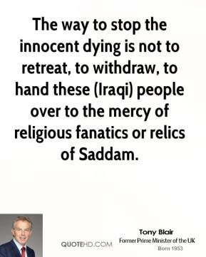 Tony Blair  - The way to stop the innocent dying is not to retreat, to withdraw, to hand these (Iraqi) people over to the mercy of religious fanatics or relics of Saddam.