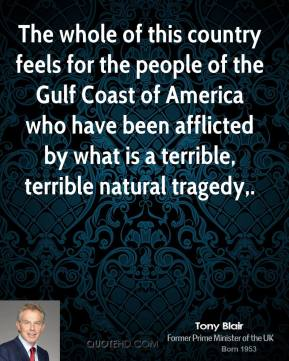 Tony Blair  - The whole of this country feels for the people of the Gulf Coast of America who have been afflicted by what is a terrible, terrible natural tragedy.