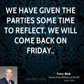 Tony Blair  - We have given the parties some time to reflect. We will come back on Friday.