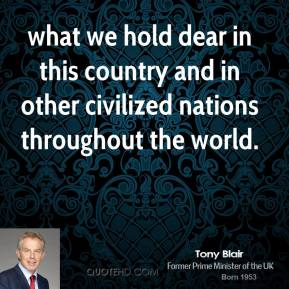Tony Blair  - what we hold dear in this country and in other civilized nations throughout the world.