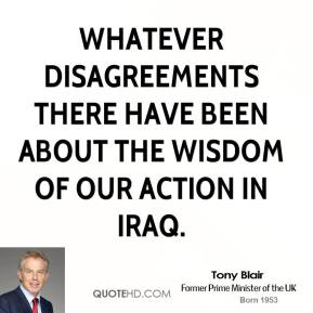 Tony Blair  - whatever disagreements there have been about the wisdom of our action in Iraq.
