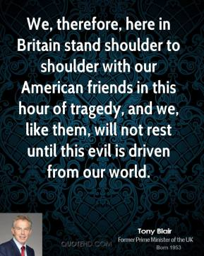 We, therefore, here in Britain stand shoulder to shoulder with our American friends in this hour of tragedy, and we, like them, will not rest until this evil is driven from our world.