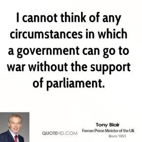 Tony Blair - I cannot think of any circumstances in which a government can go to war without the support of parliament.