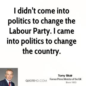 Tony Blair - I didn't come into politics to change the Labour Party. I came into politics to change the country.