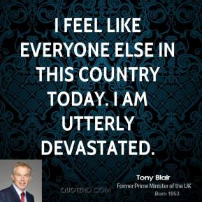 Tony Blair - I feel like everyone else in this country today. I am utterly devastated.