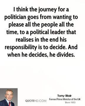 Tony Blair - I think the journey for a politician goes from wanting to please all the people all the time, to a political leader that realises in the end his responsibility is to decide. And when he decides, he divides.