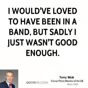 I would've loved to have been in a band, but sadly I just wasn't good enough.