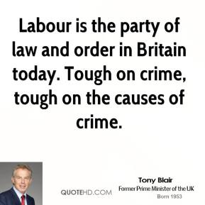 Tony Blair - Labour is the party of law and order in Britain today. Tough on crime, tough on the causes of crime.
