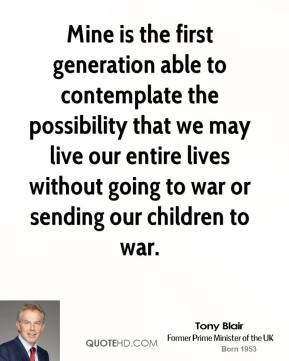 Tony Blair - Mine is the first generation able to contemplate the possibility that we may live our entire lives without going to war or sending our children to war.