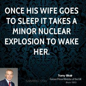 Once his wife goes to sleep it takes a minor nuclear explosion to wake her.