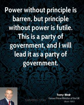 Power without principle is barren, but principle without power is futile. This is a party of government, and I will lead it as a party of government.