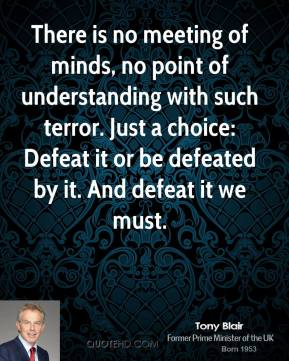 Tony Blair - There is no meeting of minds, no point of understanding with such terror. Just a choice: Defeat it or be defeated by it. And defeat it we must.