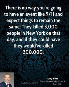 Tony Blair - There is no way you're going to have an event like 9/11 and expect things to remain the same. They killed 3,000 people in New York on that day, and if they could have they would've killed 300,000.