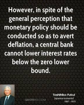 Toshihiko Fukui - However, in spite of the general perception that monetary policy should be conducted so as to avert deflation, a central bank cannot lower interest rates below the zero lower bound.