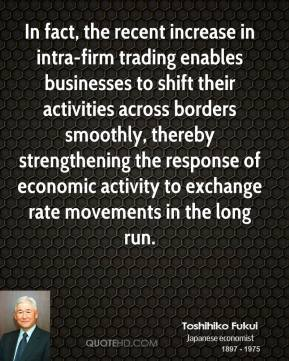 Toshihiko Fukui - In fact, the recent increase in intra-firm trading enables businesses to shift their activities across borders smoothly, thereby strengthening the response of economic activity to exchange rate movements in the long run.