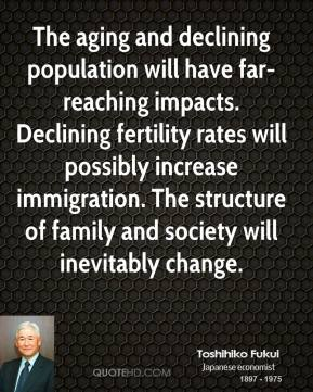 Toshihiko Fukui - The aging and declining population will have far-reaching impacts. Declining fertility rates will possibly increase immigration. The structure of family and society will inevitably change.