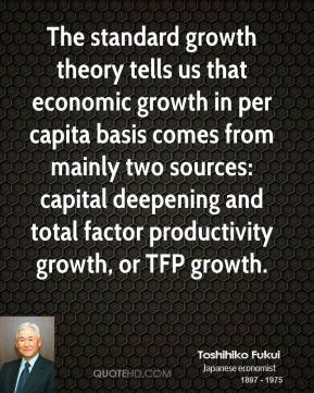 Toshihiko Fukui - The standard growth theory tells us that economic growth in per capita basis comes from mainly two sources: capital deepening and total factor productivity growth, or TFP growth.