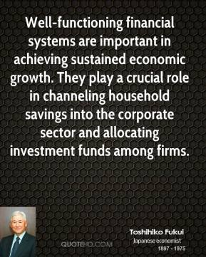 Toshihiko Fukui - Well-functioning financial systems are important in achieving sustained economic growth. They play a crucial role in channeling household savings into the corporate sector and allocating investment funds among firms.