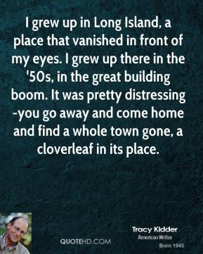 Tracy Kidder  - I grew up in Long Island, a place that vanished in front of my eyes. I grew up there in the '50s, in the great building boom. It was pretty distressing-you go away and come home and find a whole town gone, a cloverleaf in its place.