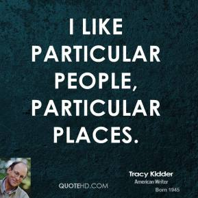 I like particular people, particular places.