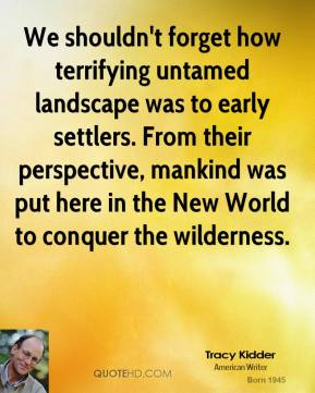 We shouldn't forget how terrifying untamed landscape was to early settlers. From their perspective, mankind was put here in the New World to conquer the wilderness.