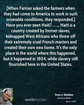 [When Farmer asked the farmers when they had come to America to work in such miserable conditions, they responded,] Have you ever seen Haiti? ... ... Haiti is a country created by former slaves, kidnapped West Africans who threw off their extremely cruel French masters and created their own new home. It's the only place in the world where this happened, but it happened in 1804, while slavery still flourished here in the United States.