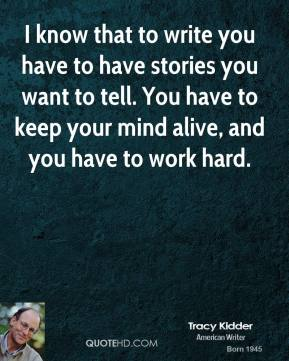 Tracy Kidder - I know that to write you have to have stories you want to tell. You have to keep your mind alive, and you have to work hard.