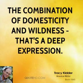 Tracy Kidder - The combination of domesticity and wildness - that's a deep expression.