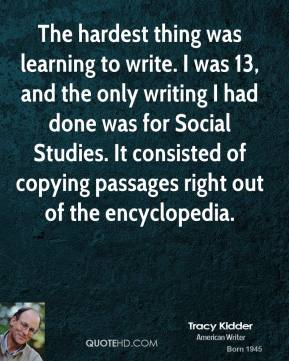 The hardest thing was learning to write. I was 13, and the only writing I had done was for Social Studies. It consisted of copying passages right out of the encyclopedia.