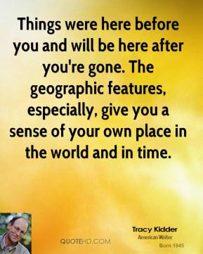 Tracy Kidder - Things were here before you and will be here after you're gone. The geographic features, especially, give you a sense of your own place in the world and in time.
