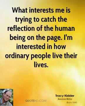 What interests me is trying to catch the reflection of the human being on the page. I'm interested in how ordinary people live their lives.